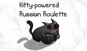 Kitty-Powered Russion Roulette